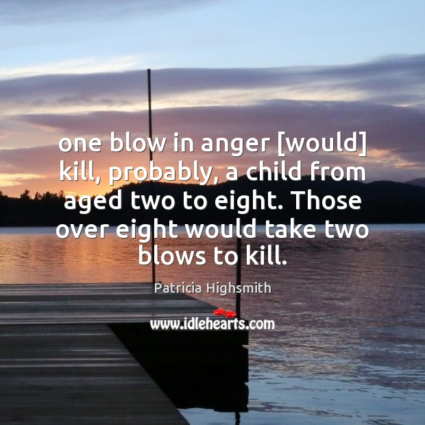 One blow in anger [would] kill, probably, a child from aged two Patricia Highsmith Picture Quote