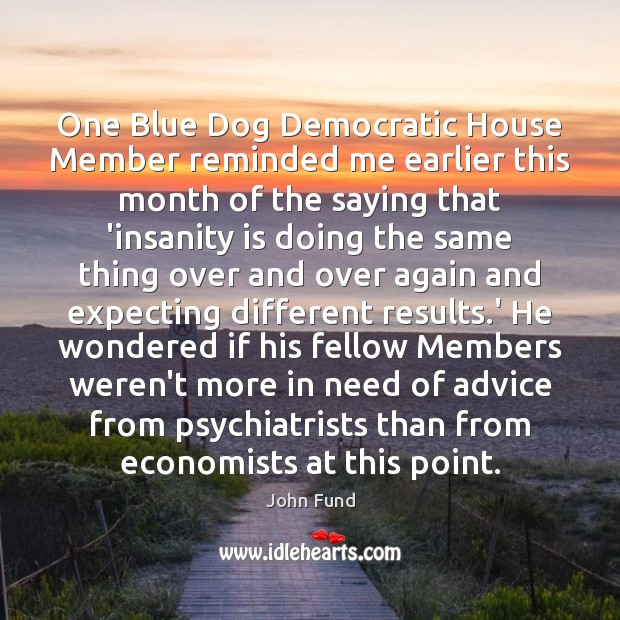 One Blue Dog Democratic House Member reminded me earlier this month of John Fund Picture Quote