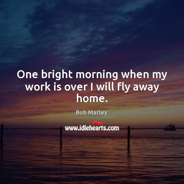 One bright morning when my work is over I will fly away home. Bob Marley Picture Quote