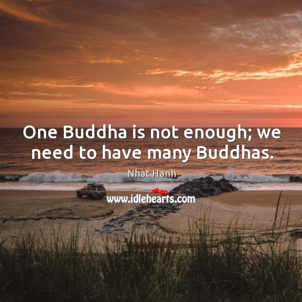 One Buddha is not enough; we need to have many Buddhas. Image