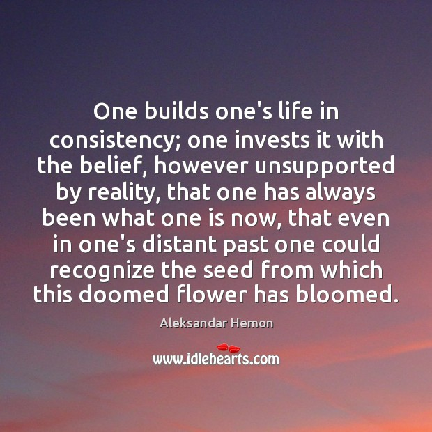 Image, One builds one's life in consistency; one invests it with the belief,
