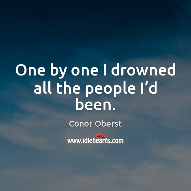 One by one I drowned all the people I'd been. Image