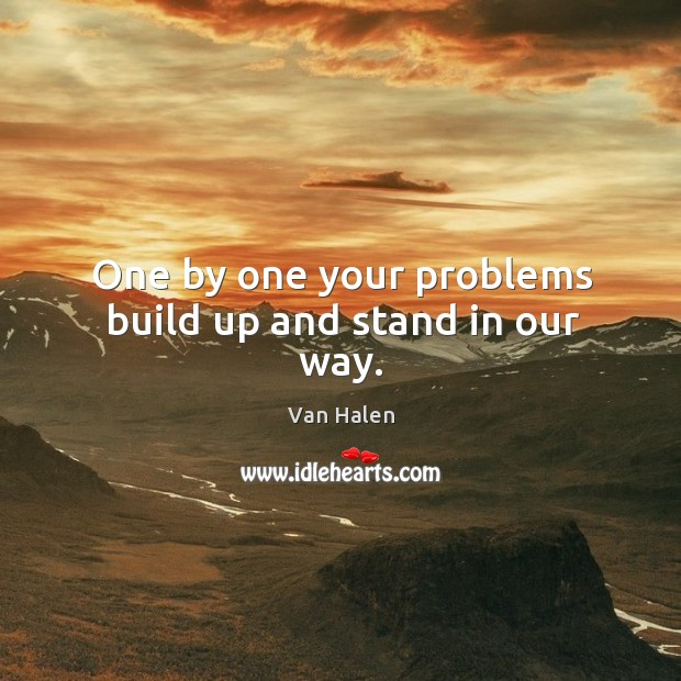 One by one your problems build up and stand in our way. Van Halen Picture Quote
