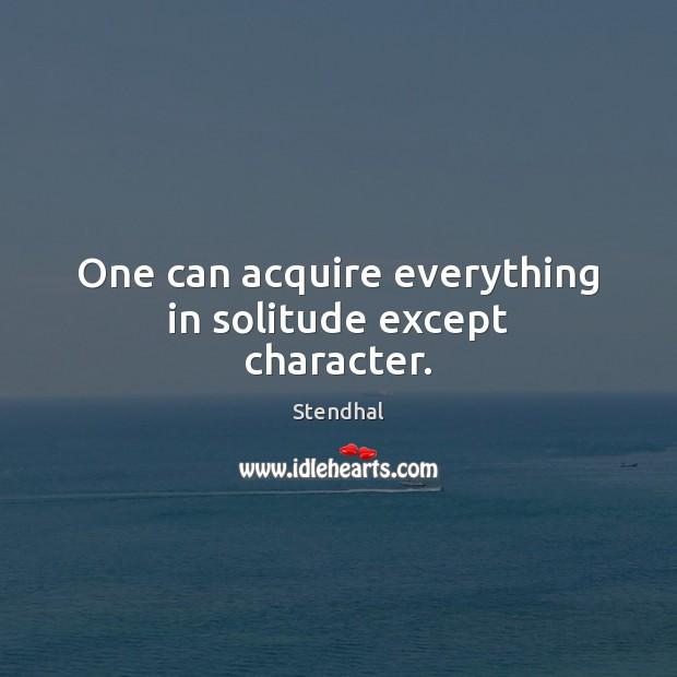 One can acquire everything in solitude except character. Stendhal Picture Quote