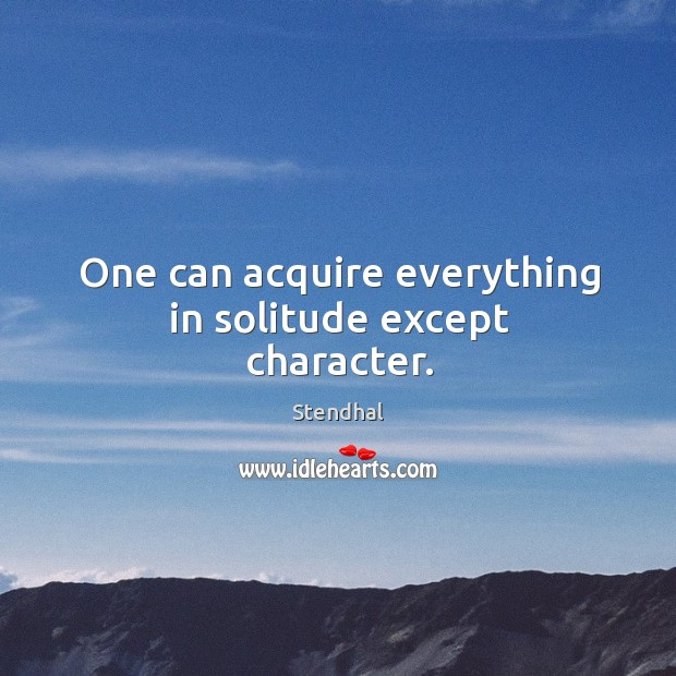 One can acquire everything in solitude except character. Image