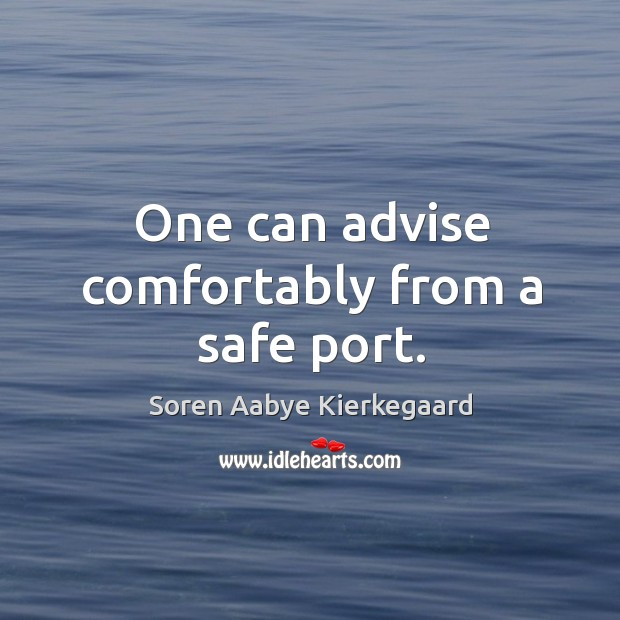 One can advise comfortably from a safe port. Soren Aabye Kierkegaard Picture Quote