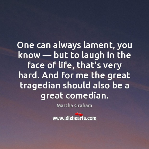 One can always lament, you know — but to laugh in the face Martha Graham Picture Quote