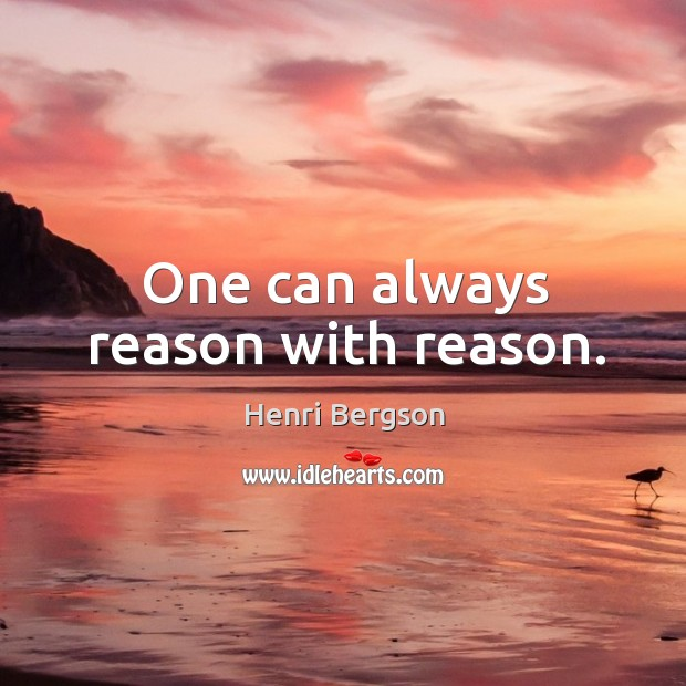 One can always reason with reason. Henri Bergson Picture Quote