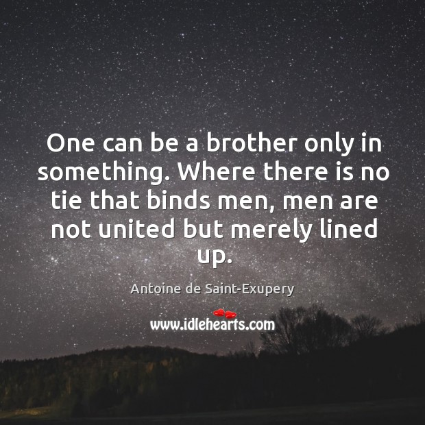 One can be a brother only in something. Where there is no tie that binds men, men are Image