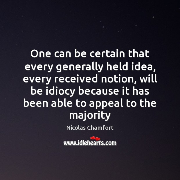 One can be certain that every generally held idea, every received notion, Nicolas Chamfort Picture Quote