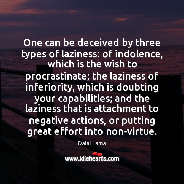 One can be deceived by three types of laziness: of indolence, which Image