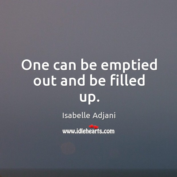 One can be emptied out and be filled up. Isabelle Adjani Picture Quote