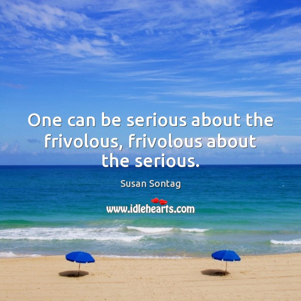 One can be serious about the frivolous, frivolous about the serious. Susan Sontag Picture Quote