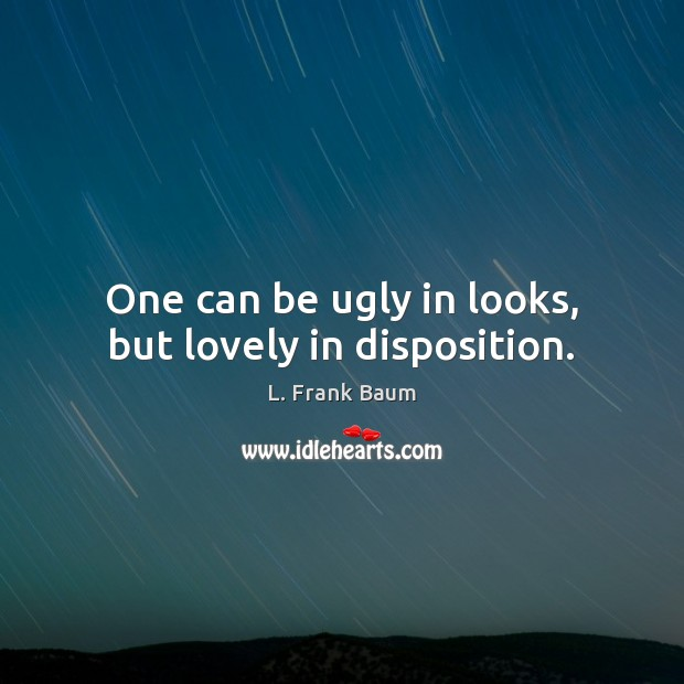 One can be ugly in looks, but lovely in disposition. L. Frank Baum Picture Quote