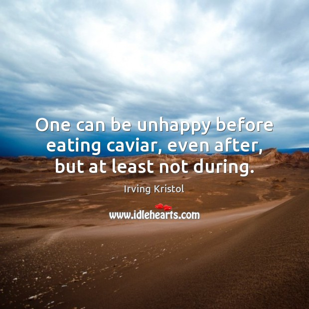 One can be unhappy before eating caviar, even after, but at least not during. Irving Kristol Picture Quote