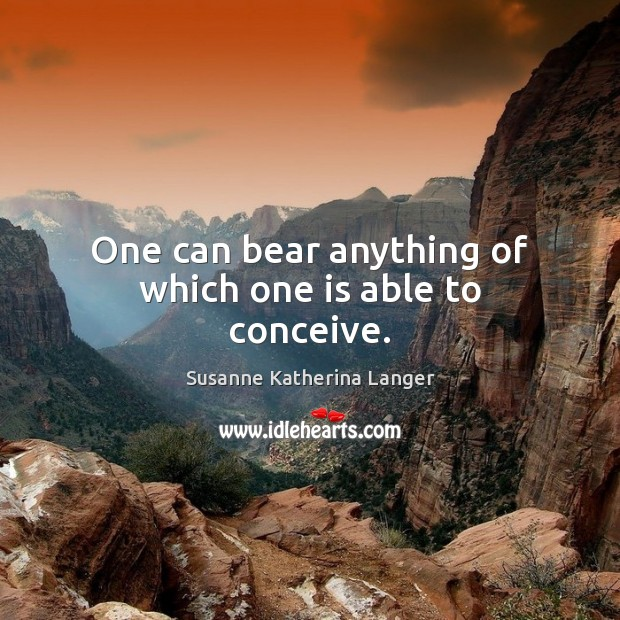 One can bear anything of which one is able to conceive. Susanne Katherina Langer Picture Quote