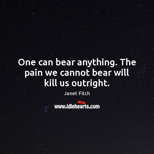 One can bear anything. The pain we cannot bear will kill us outright. Janet Fitch Picture Quote