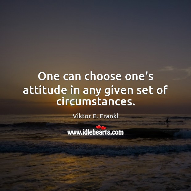 Image, One can choose one's attitude in any given set of circumstances.