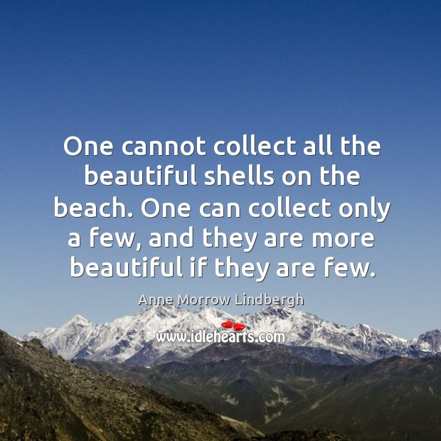 One can collect only a few, and they are more beautiful if they are few. Image
