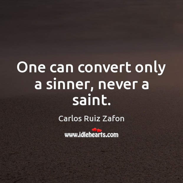 One can convert only a sinner, never a saint. Carlos Ruiz Zafon Picture Quote