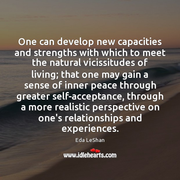 One can develop new capacities and strengths with which to meet the Eda LeShan Picture Quote