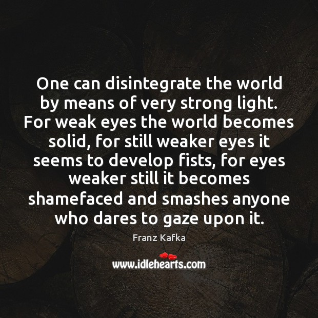 One can disintegrate the world by means of very strong light. For Franz Kafka Picture Quote