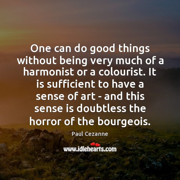 One can do good things without being very much of a harmonist Paul Cezanne Picture Quote