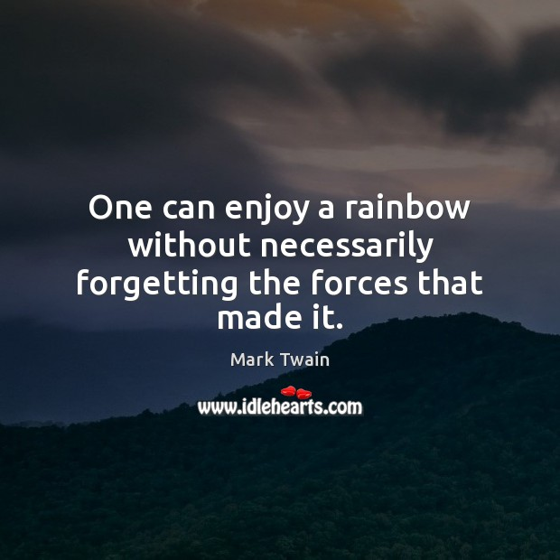 One can enjoy a rainbow without necessarily forgetting the forces that made it. Image
