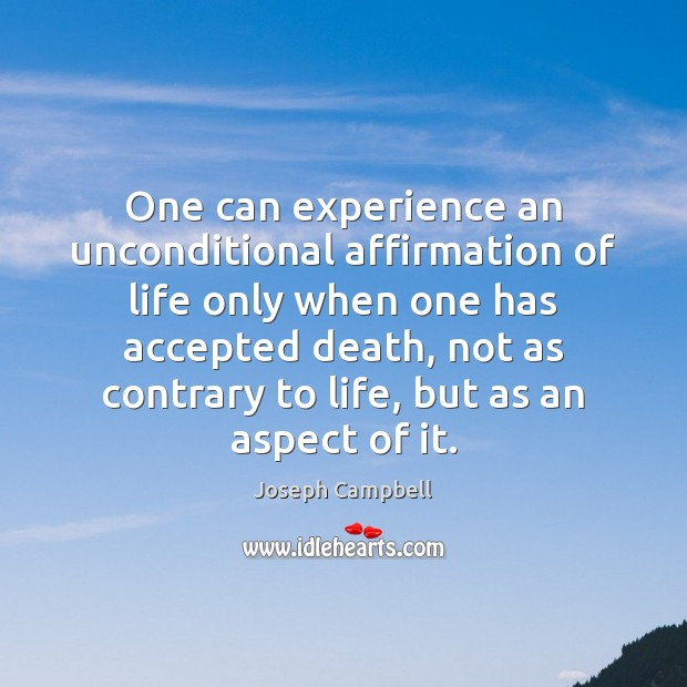 One can experience an unconditional affirmation of life only when one has Joseph Campbell Picture Quote