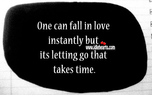 One can fall in love instantly but its letting go that takes time. Letting Go Quotes Image