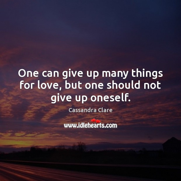 One can give up many things for love, but one should not give up oneself. Cassandra Clare Picture Quote