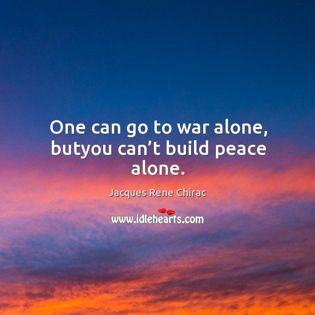 One can go to war alone, butyou can't build peace alone. Jacques Rene Chirac Picture Quote