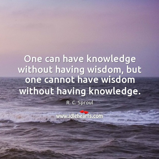 Image, One can have knowledge without having wisdom, but one cannot have wisdom