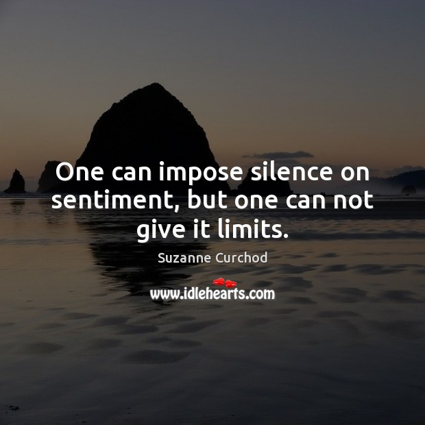 One can impose silence on sentiment, but one can not give it limits. Image