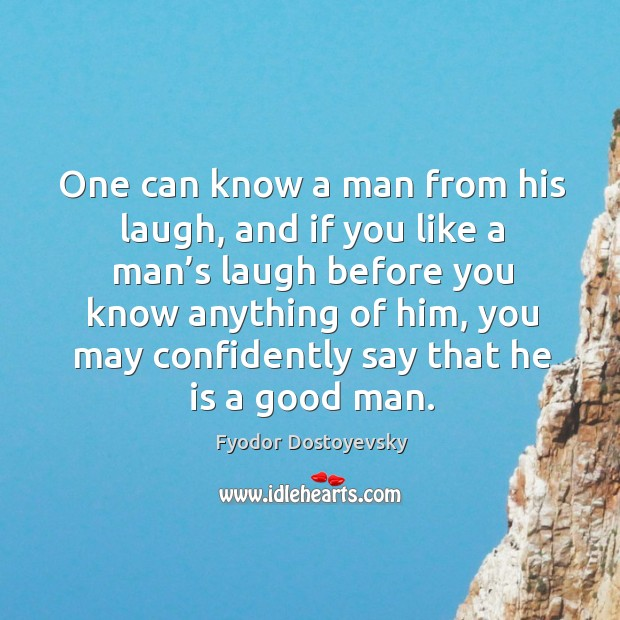 One can know a man from his laugh, and if you like a man's laugh before you know anything of him Image