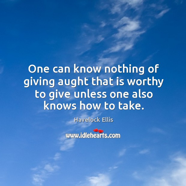 One can know nothing of giving aught that is worthy to give unless one also knows how to take. Havelock Ellis Picture Quote