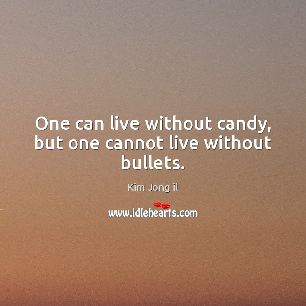 Image, One can live without candy, but one cannot live without bullets.