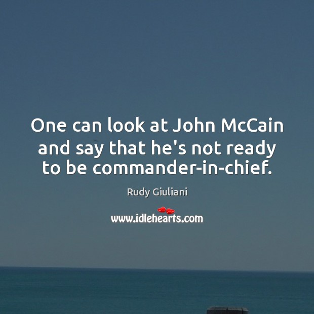 Rudy Giuliani Picture Quote image saying: One can look at John McCain and say that he's not ready to be commander-in-chief.