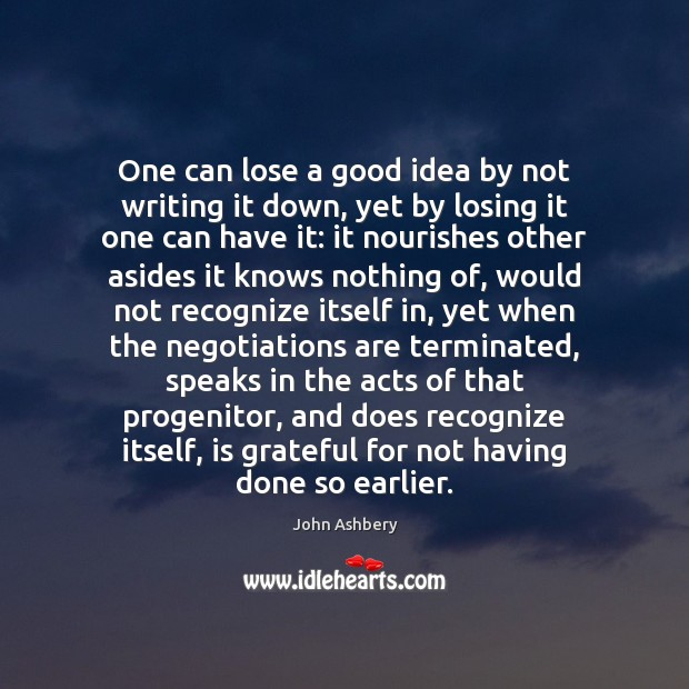 One can lose a good idea by not writing it down, yet John Ashbery Picture Quote