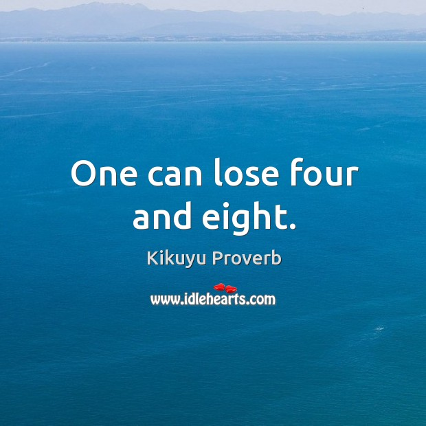One can lose four and eight. Kikuyu Proverbs Image