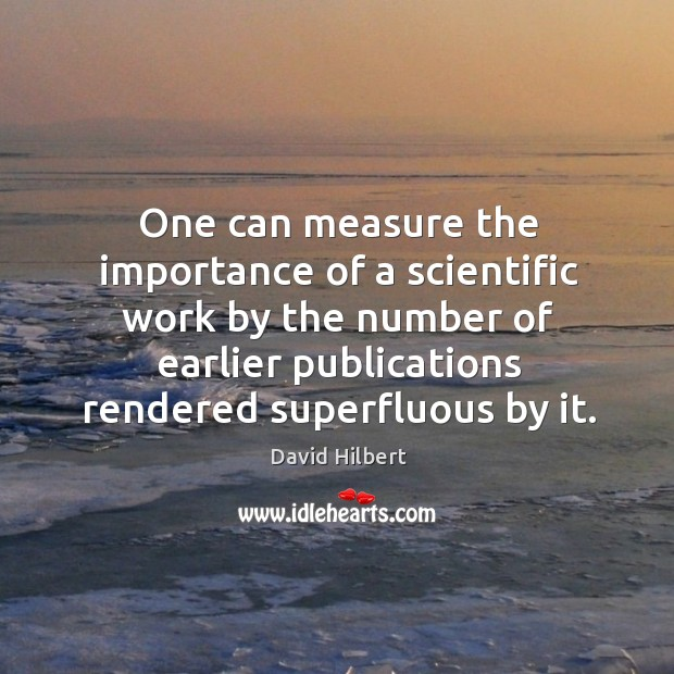 One can measure the importance of a scientific work by the number of earlier publications rendered superfluous by it. David Hilbert Picture Quote