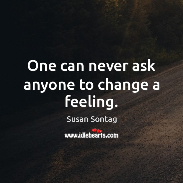 One can never ask anyone to change a feeling. Susan Sontag Picture Quote
