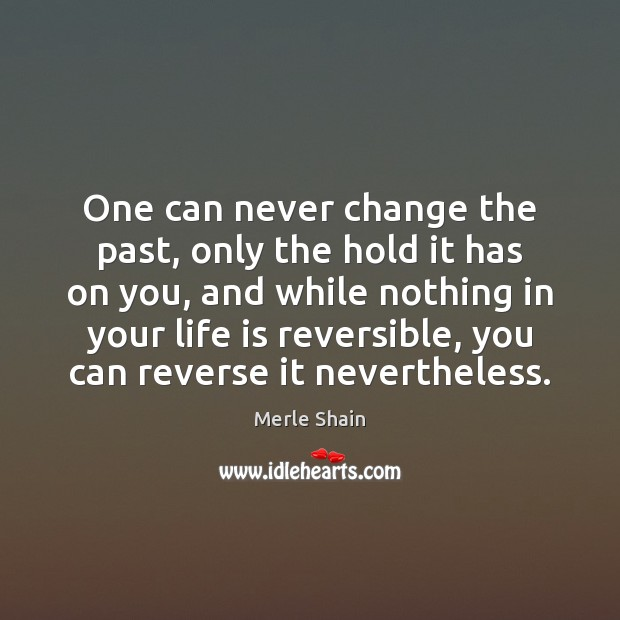 One can never change the past, only the hold it has on Merle Shain Picture Quote