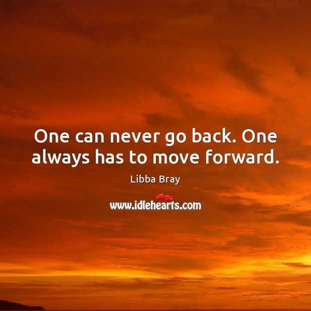 One can never go back. One always has to move forward. Libba Bray Picture Quote
