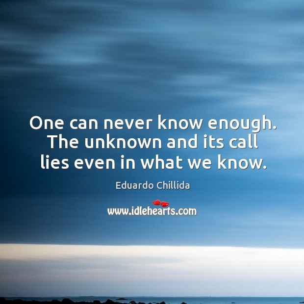 One can never know enough. The unknown and its call lies even in what we know. Image