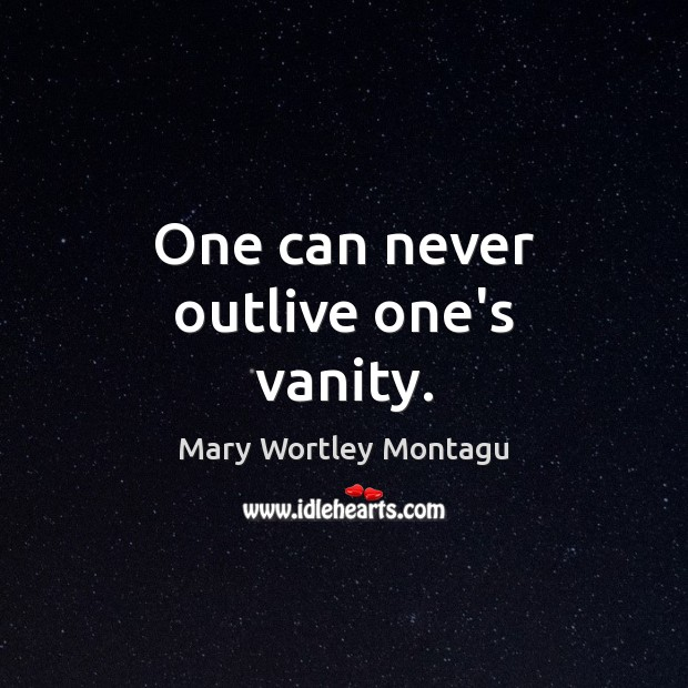 One can never outlive one's vanity. Mary Wortley Montagu Picture Quote