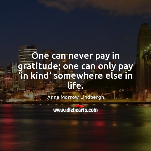 One can never pay in gratitude; one can only pay 'in kind' somewhere else in life. Anne Morrow Lindbergh Picture Quote