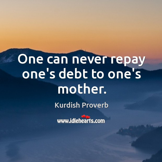 One can never repay one's debt to one's mother. Kurdish Proverbs Image