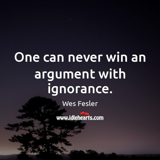 One can never win an argument with ignorance. Image