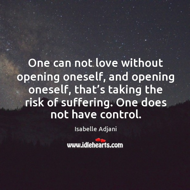 One can not love without opening oneself, and opening oneself, that's taking the risk of suffering. Isabelle Adjani Picture Quote